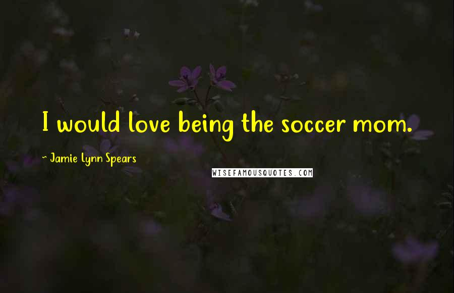 Jamie Lynn Spears quotes: I would love being the soccer mom.