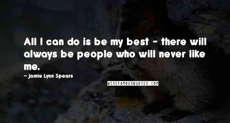 Jamie Lynn Spears quotes: All I can do is be my best - there will always be people who will never like me.