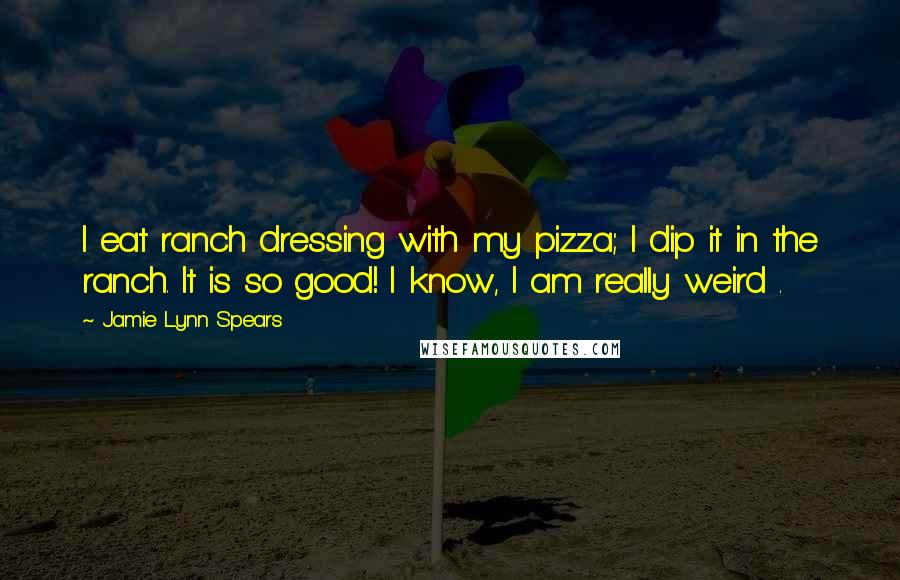 Jamie Lynn Spears quotes: I eat ranch dressing with my pizza; I dip it in the ranch. It is so good! I know, I am really weird .