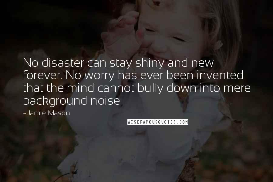 Jamie Mason quotes: No disaster can stay shiny and new forever. No worry has ever been invented that the mind cannot bully down into mere background noise.