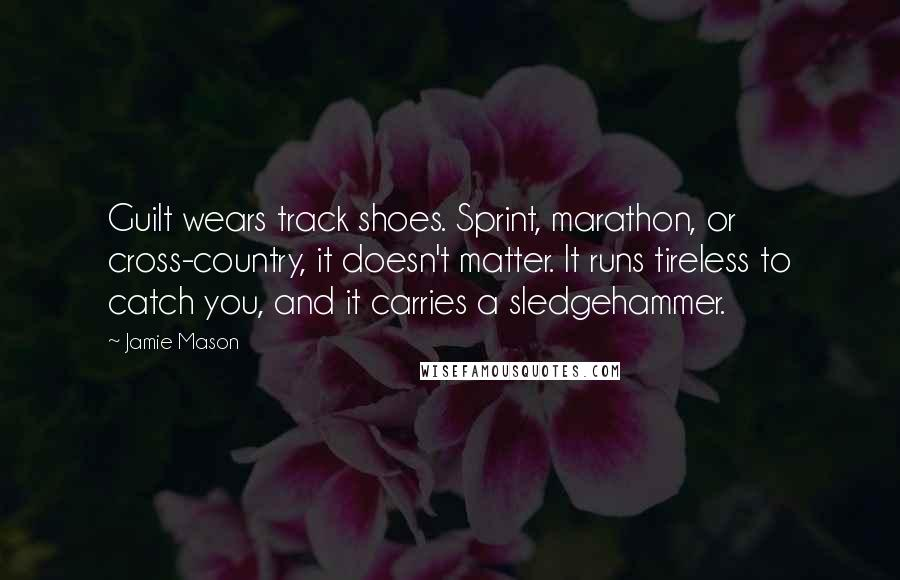 Jamie Mason quotes: Guilt wears track shoes. Sprint, marathon, or cross-country, it doesn't matter. It runs tireless to catch you, and it carries a sledgehammer.