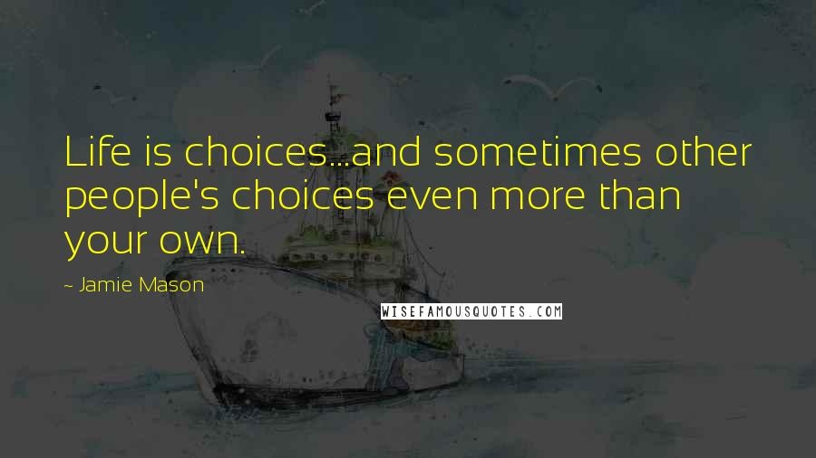 Jamie Mason quotes: Life is choices...and sometimes other people's choices even more than your own.
