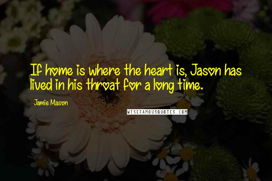 Jamie Mason quotes: If home is where the heart is, Jason has lived in his throat for a long time.