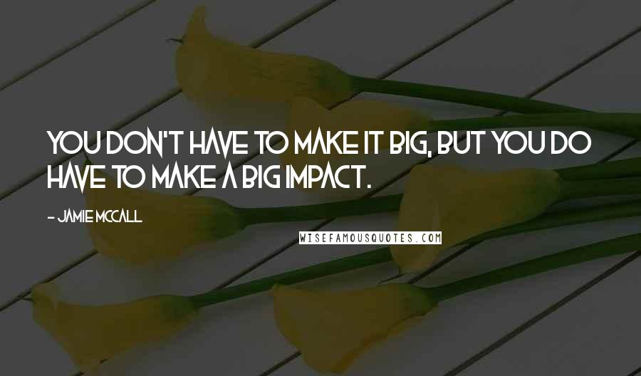 Jamie McCall quotes: You don't have to make it big, but you do have to make a big impact.