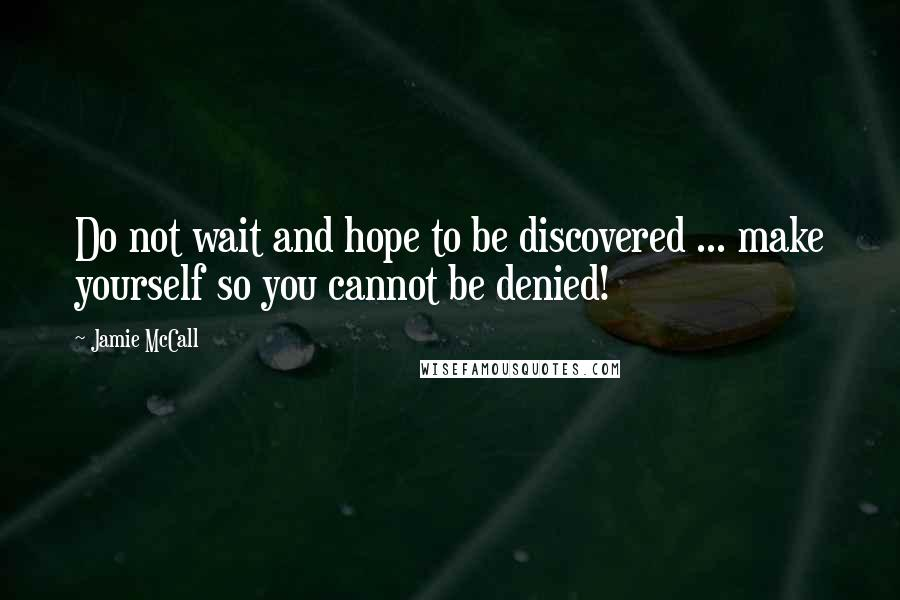 Jamie McCall quotes: Do not wait and hope to be discovered ... make yourself so you cannot be denied!
