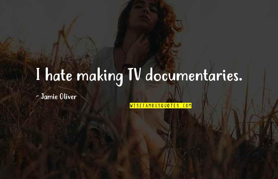 Jamie Oliver Quotes By Jamie Oliver: I hate making TV documentaries.