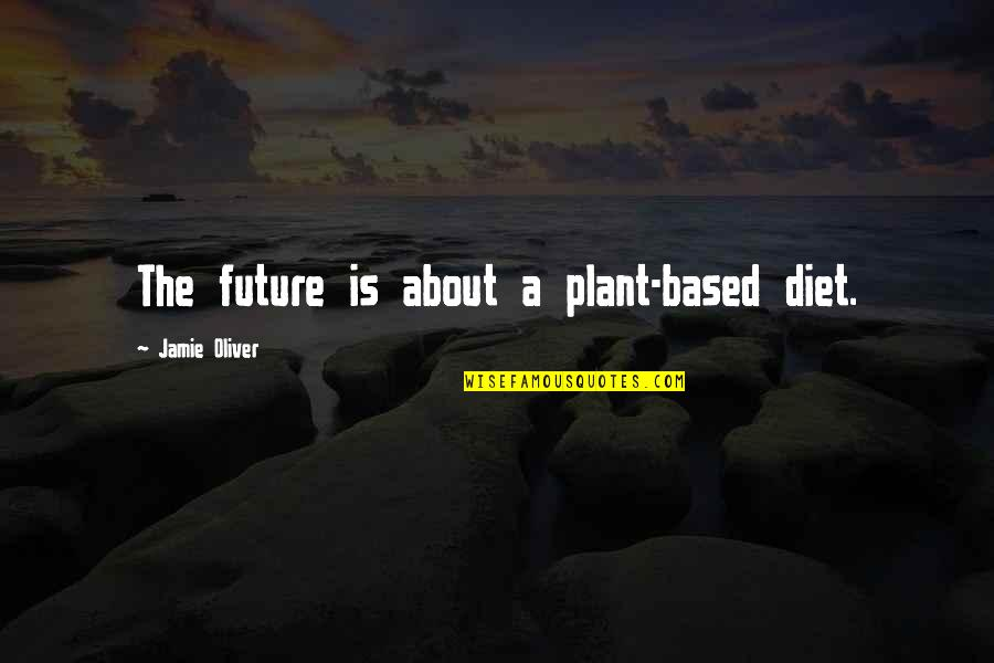 Jamie Oliver Quotes By Jamie Oliver: The future is about a plant-based diet.