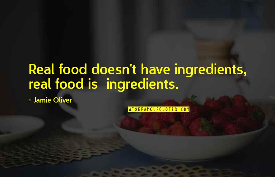 Jamie Oliver Quotes By Jamie Oliver: Real food doesn't have ingredients, real food is