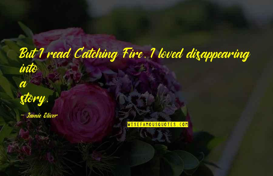 Jamie Oliver Quotes By Jamie Oliver: But I read Catching Fire. I loved disappearing