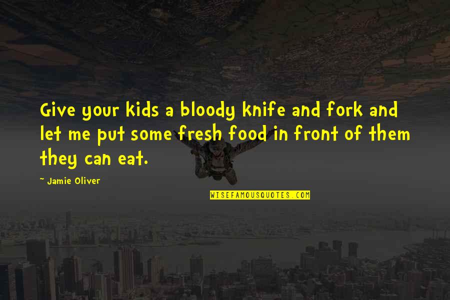 Jamie Oliver Quotes By Jamie Oliver: Give your kids a bloody knife and fork