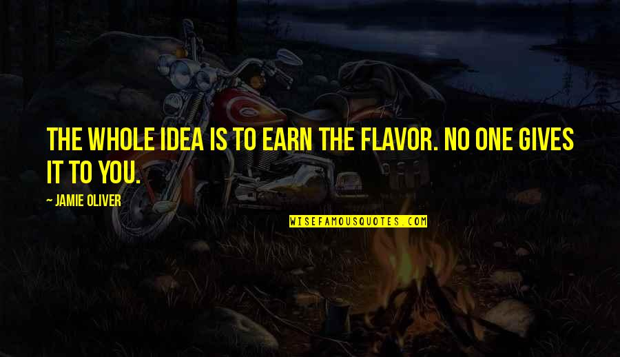 Jamie Oliver Quotes By Jamie Oliver: The whole idea is to earn the flavor.