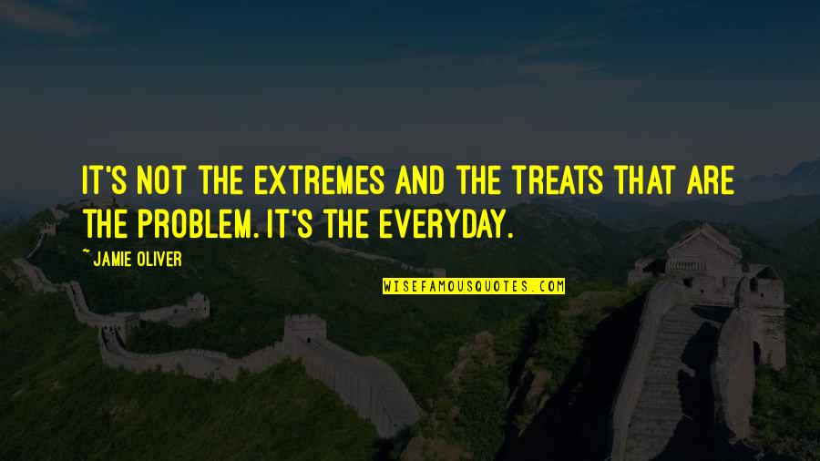 Jamie Oliver Quotes By Jamie Oliver: It's not the extremes and the treats that