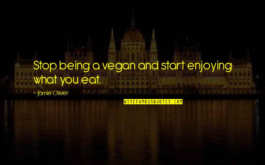Jamie Oliver Quotes By Jamie Oliver: Stop being a vegan and start enjoying what