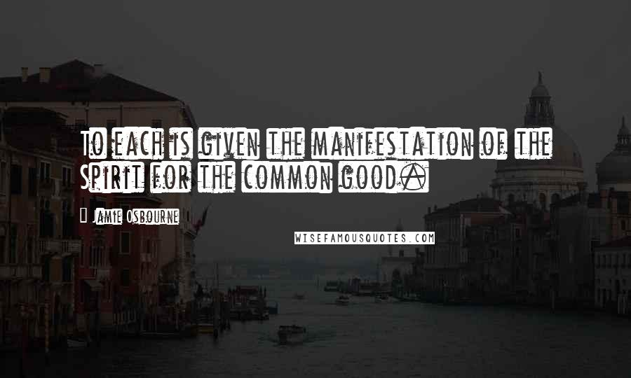 Jamie Osbourne quotes: To each is given the manifestation of the Spirit for the common good.