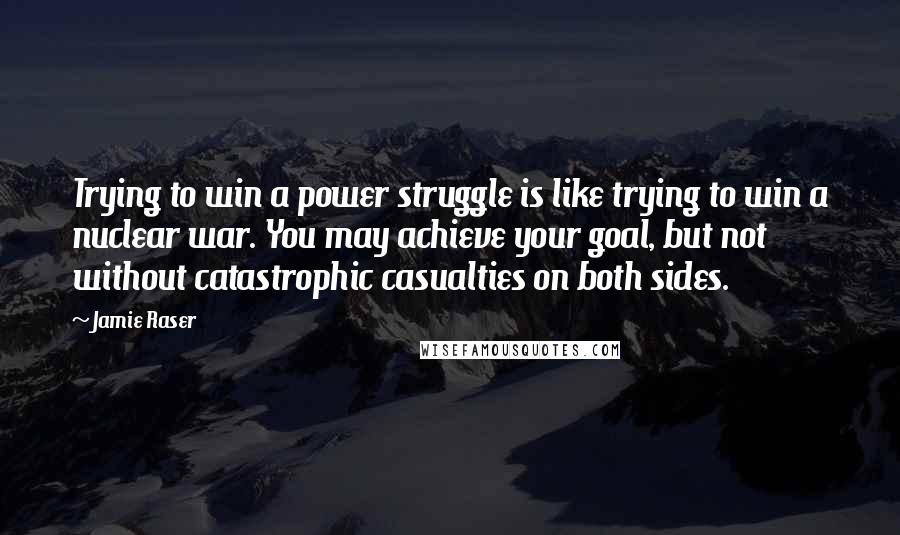 Jamie Raser quotes: Trying to win a power struggle is like trying to win a nuclear war. You may achieve your goal, but not without catastrophic casualties on both sides.