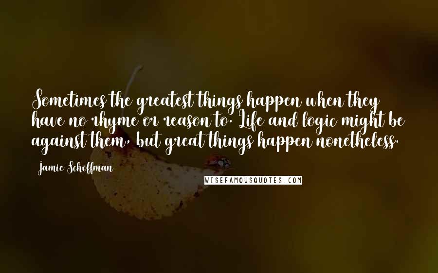 Jamie Schoffman quotes: Sometimes the greatest things happen when they have no rhyme or reason to. Life and logic might be against them, but great things happen nonetheless.