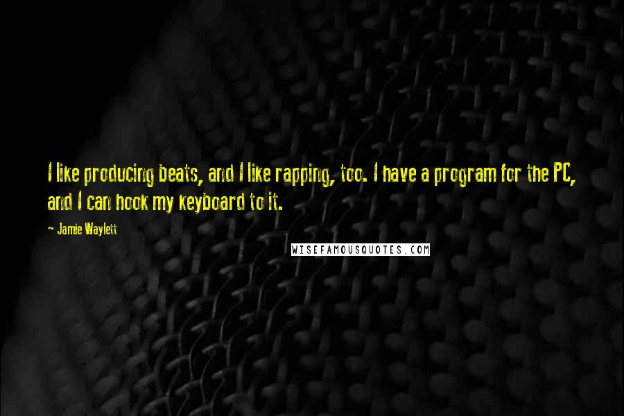 Jamie Waylett quotes: I like producing beats, and I like rapping, too. I have a program for the PC, and I can hook my keyboard to it.