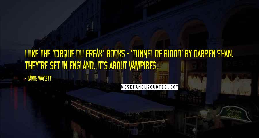 Jamie Waylett quotes: I like the 'Cirque du Freak' books - 'Tunnel of Blood' by Darren Shan. They're set in England. It's about vampires.