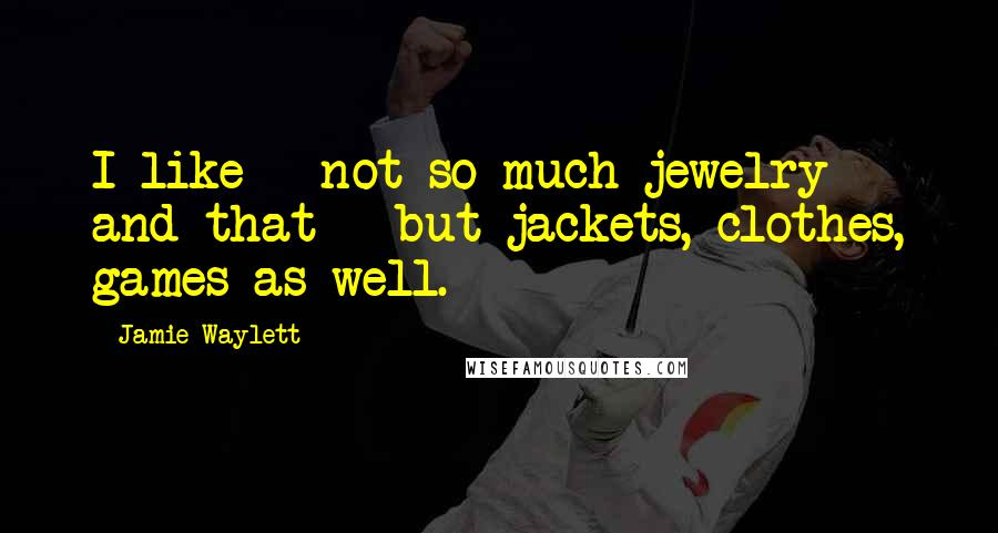 Jamie Waylett quotes: I like - not so much jewelry and that - but jackets, clothes, games as well.