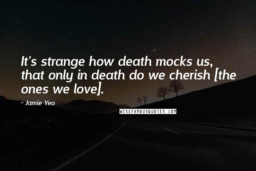 Jamie Yeo quotes: It's strange how death mocks us, that only in death do we cherish [the ones we love].