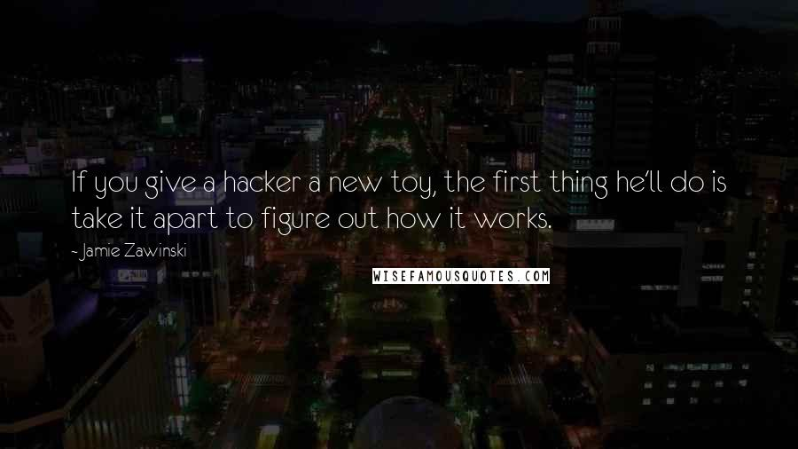Jamie Zawinski quotes: If you give a hacker a new toy, the first thing he'll do is take it apart to figure out how it works.