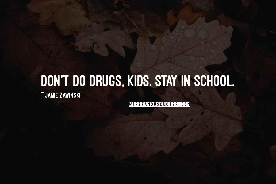Jamie Zawinski quotes: Don't do drugs, kids. Stay in school.