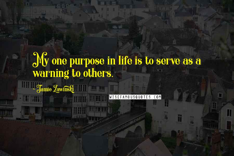 Jamie Zawinski quotes: My one purpose in life is to serve as a warning to others.