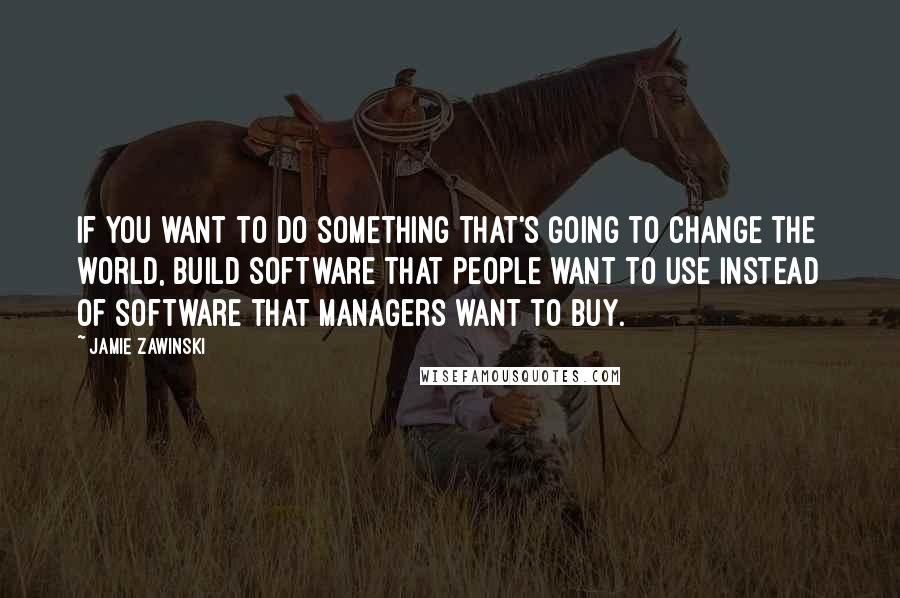 Jamie Zawinski quotes: If you want to do something that's going to change the world, build software that people want to use instead of software that managers want to buy.
