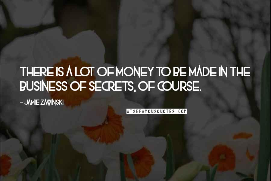 Jamie Zawinski quotes: There is a lot of money to be made in the business of secrets, of course.