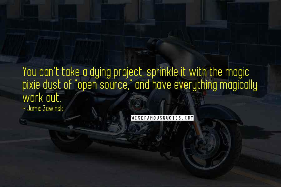 "Jamie Zawinski quotes: You can't take a dying project, sprinkle it with the magic pixie dust of ""open source,"" and have everything magically work out."
