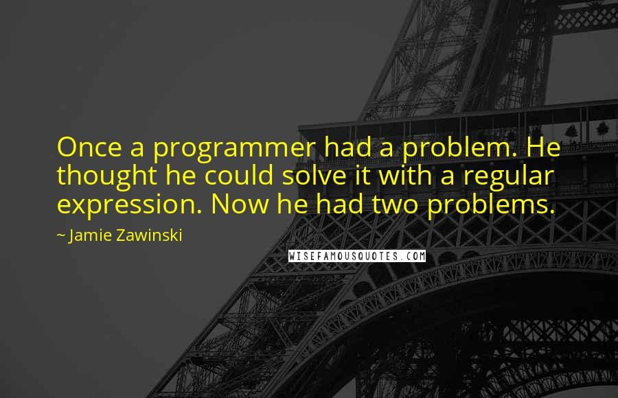 Jamie Zawinski quotes: Once a programmer had a problem. He thought he could solve it with a regular expression. Now he had two problems.