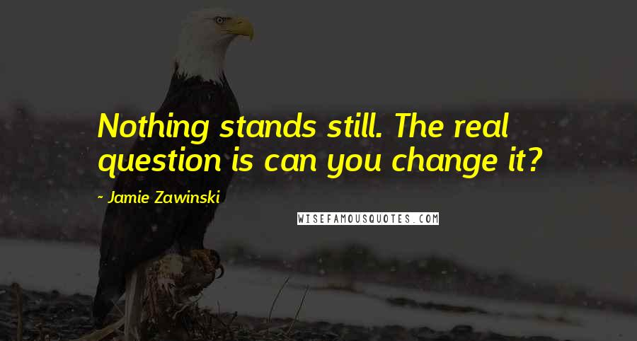 Jamie Zawinski quotes: Nothing stands still. The real question is can you change it?