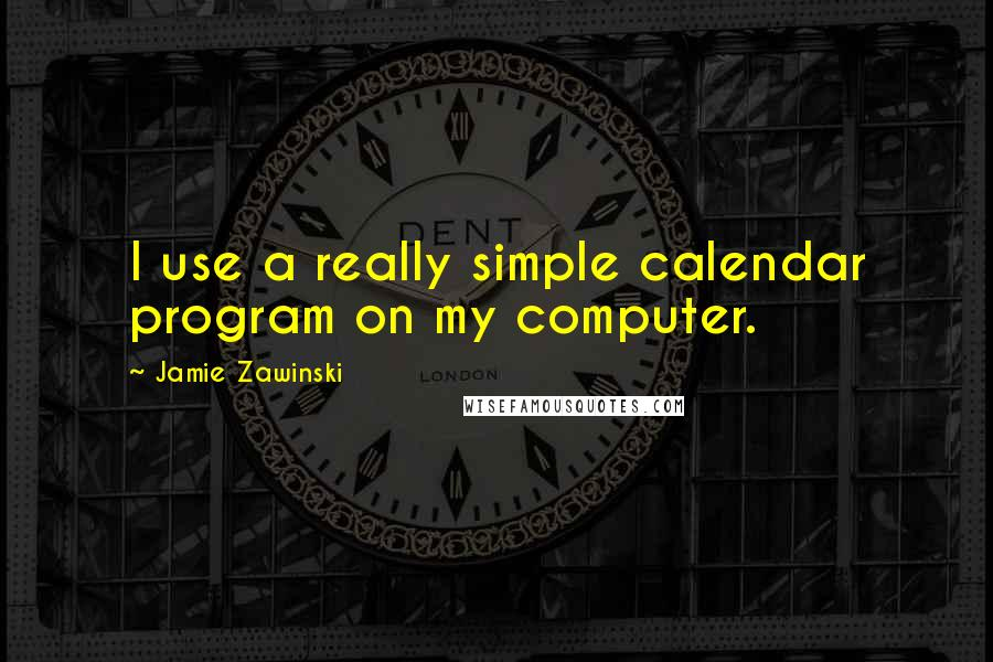 Jamie Zawinski quotes: I use a really simple calendar program on my computer.