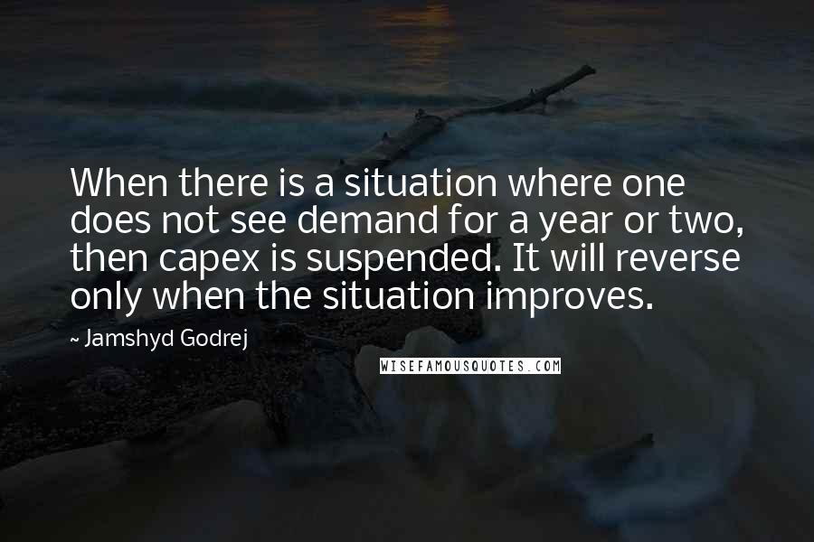 Jamshyd Godrej quotes: When there is a situation where one does not see demand for a year or two, then capex is suspended. It will reverse only when the situation improves.