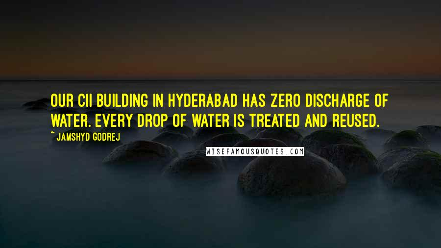 Jamshyd Godrej quotes: Our CII building in Hyderabad has zero discharge of water. Every drop of water is treated and reused.