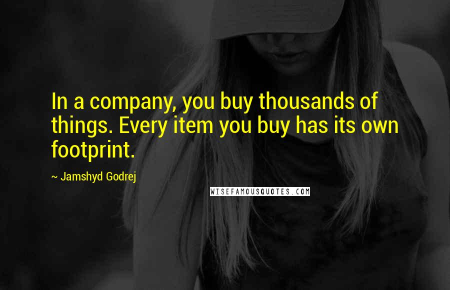 Jamshyd Godrej quotes: In a company, you buy thousands of things. Every item you buy has its own footprint.