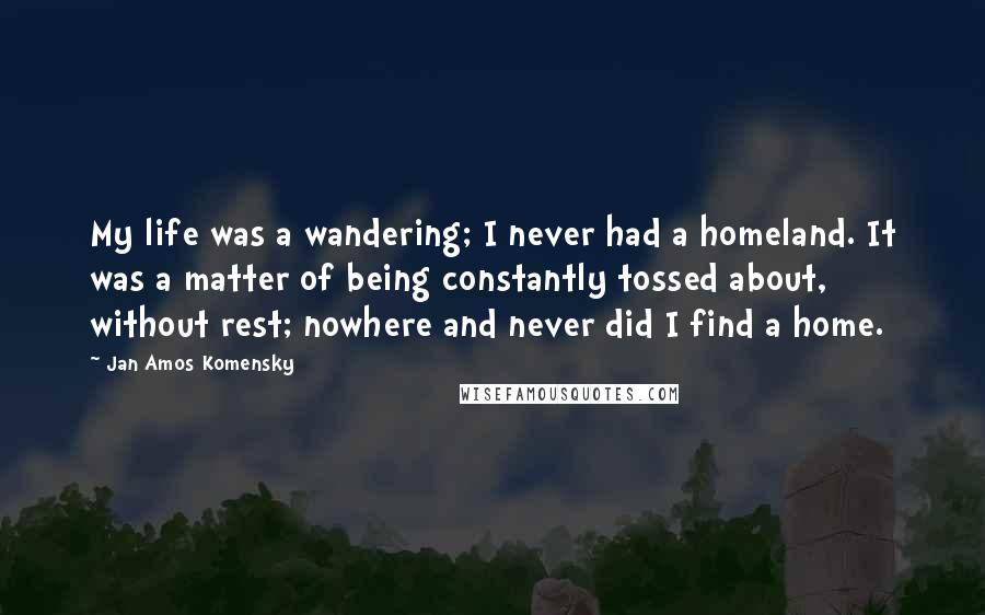 Jan Amos Komensky quotes: My life was a wandering; I never had a homeland. It was a matter of being constantly tossed about, without rest; nowhere and never did I find a home.