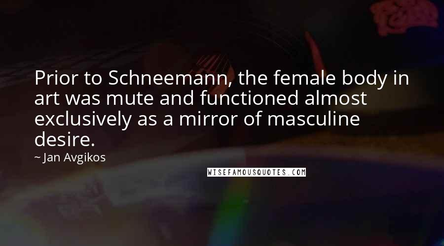 Jan Avgikos quotes: Prior to Schneemann, the female body in art was mute and functioned almost exclusively as a mirror of masculine desire.