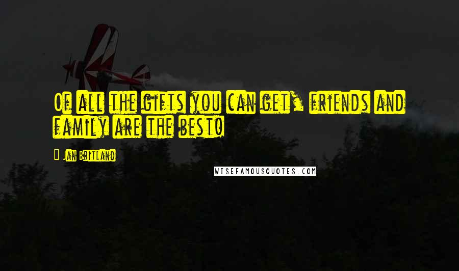 Jan Britland quotes: Of all the gifts you can get, friends and family are the best!