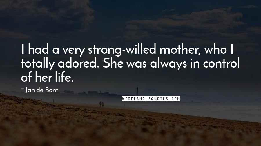 Jan De Bont quotes: I had a very strong-willed mother, who I totally adored. She was always in control of her life.