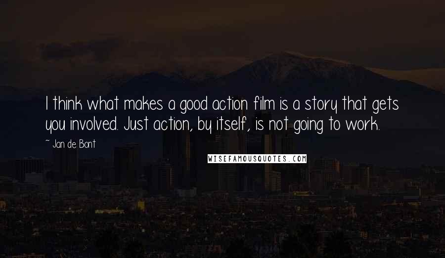 Jan De Bont quotes: I think what makes a good action film is a story that gets you involved. Just action, by itself, is not going to work.