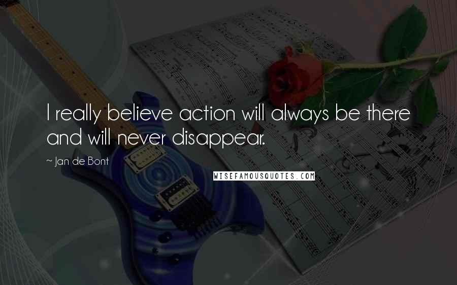 Jan De Bont quotes: I really believe action will always be there and will never disappear.
