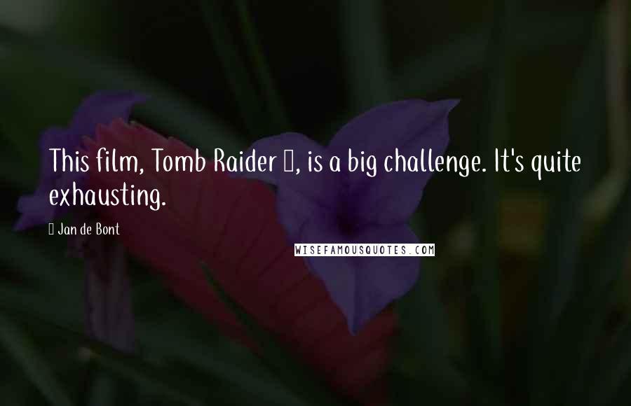 Jan De Bont quotes: This film, Tomb Raider 2, is a big challenge. It's quite exhausting.