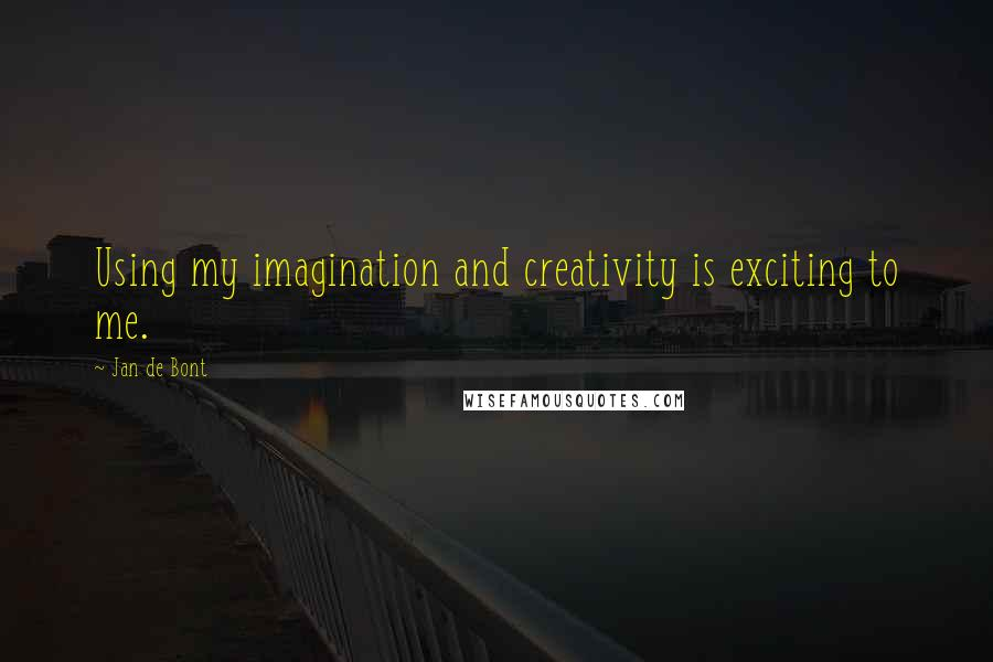 Jan De Bont quotes: Using my imagination and creativity is exciting to me.