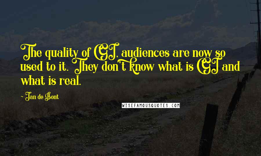 Jan De Bont quotes: The quality of CGI, audiences are now so used to it. They don't know what is CGI and what is real.