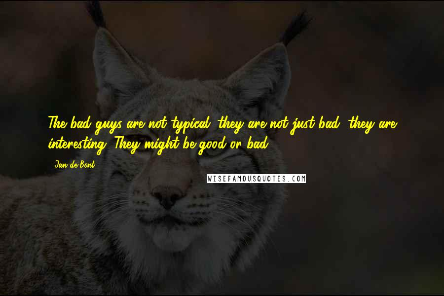 Jan De Bont quotes: The bad guys are not typical; they are not just bad, they are interesting. They might be good or bad.