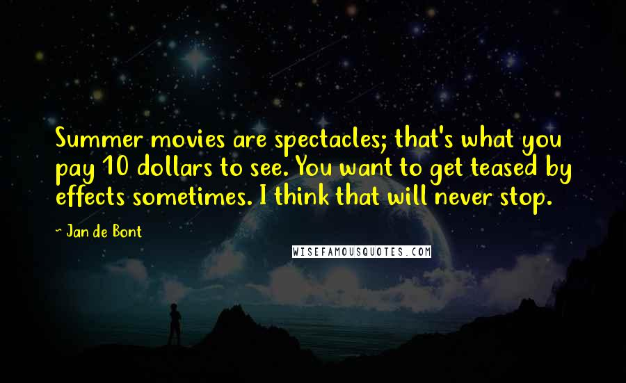Jan De Bont quotes: Summer movies are spectacles; that's what you pay 10 dollars to see. You want to get teased by effects sometimes. I think that will never stop.