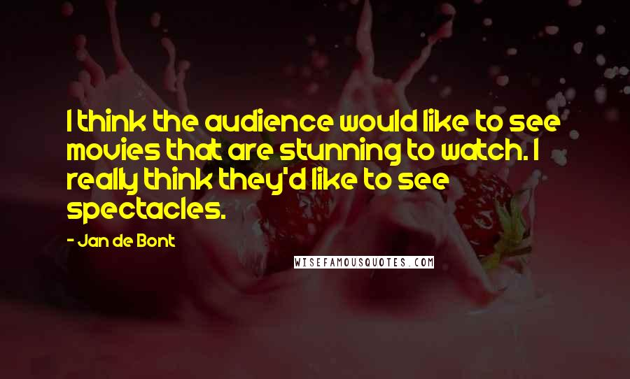 Jan De Bont quotes: I think the audience would like to see movies that are stunning to watch. I really think they'd like to see spectacles.