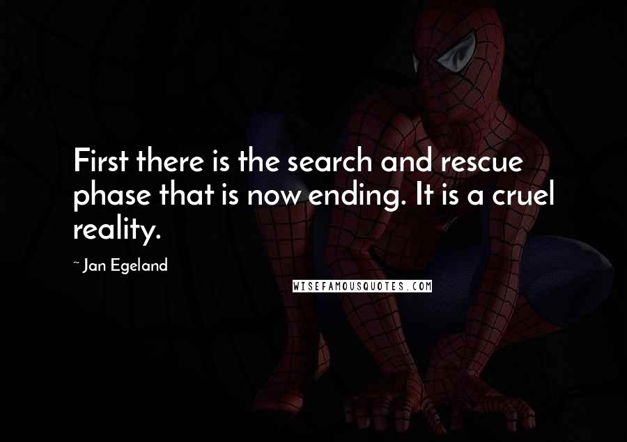 Jan Egeland quotes: First there is the search and rescue phase that is now ending. It is a cruel reality.