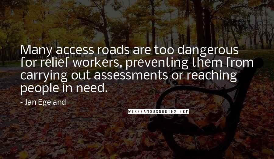 Jan Egeland quotes: Many access roads are too dangerous for relief workers, preventing them from carrying out assessments or reaching people in need.